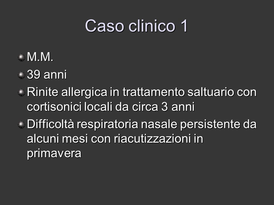 Caso clinico 4 P.B, 59 anni Asma allergico, allergia all'aspirina Poliposi nasale operata nel 2002 e 2004 Terapia nelle fasi acute con cortisonici ed antistaminici Difficoltà respiratoria nasale ingravescente e ostruzione nasale da circa 6 mesi Cefalea frontale ed algie regione mascellare ricorrenti