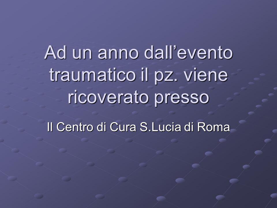 Ad un anno dall'evento traumatico il pz. viene ricoverato presso Il Centro di Cura S.Lucia di Roma