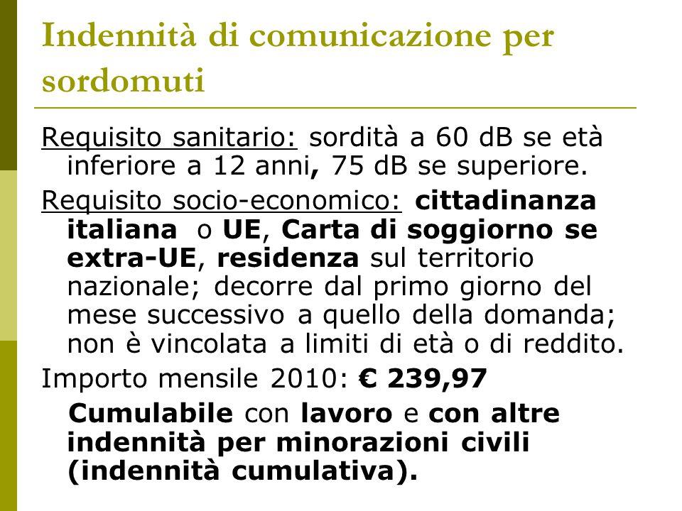 Indennità di comunicazione per sordomuti Requisito sanitario: sordità a 60 dB se età inferiore a 12 anni, 75 dB se superiore. Requisito socio-economic