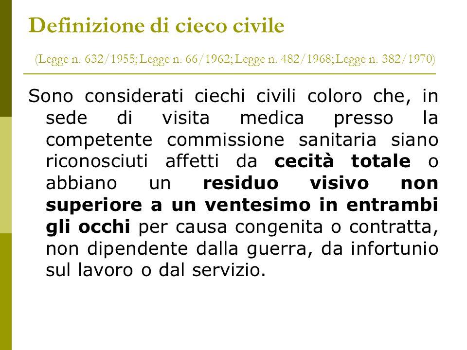 Definizione di cieco civile (Legge n. 632/1955; Legge n. 66/1962; Legge n. 482/1968; Legge n. 382/1970) Sono considerati ciechi civili coloro che, in