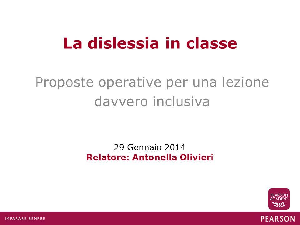 La dislessia in classe Proposte operative per una lezione davvero inclusiva 29 Gennaio 2014 Relatore: Antonella Olivieri