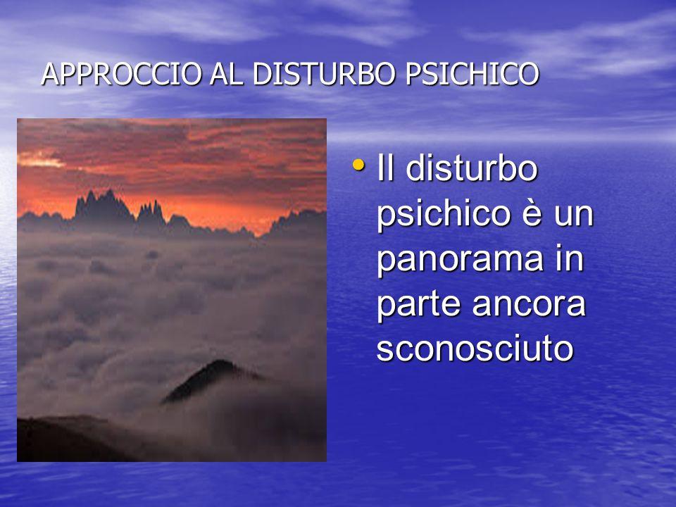 APPROCCIO AL DISTURBO PSICHICO Il disturbo psichico è un panorama in parte ancora sconosciuto Il disturbo psichico è un panorama in parte ancora scono
