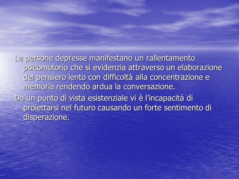 Le persone depresse manifestano un rallentamento psicomotorio che si evidenzia attraverso un elaborazione del pensiero lento con difficoltà alla conce