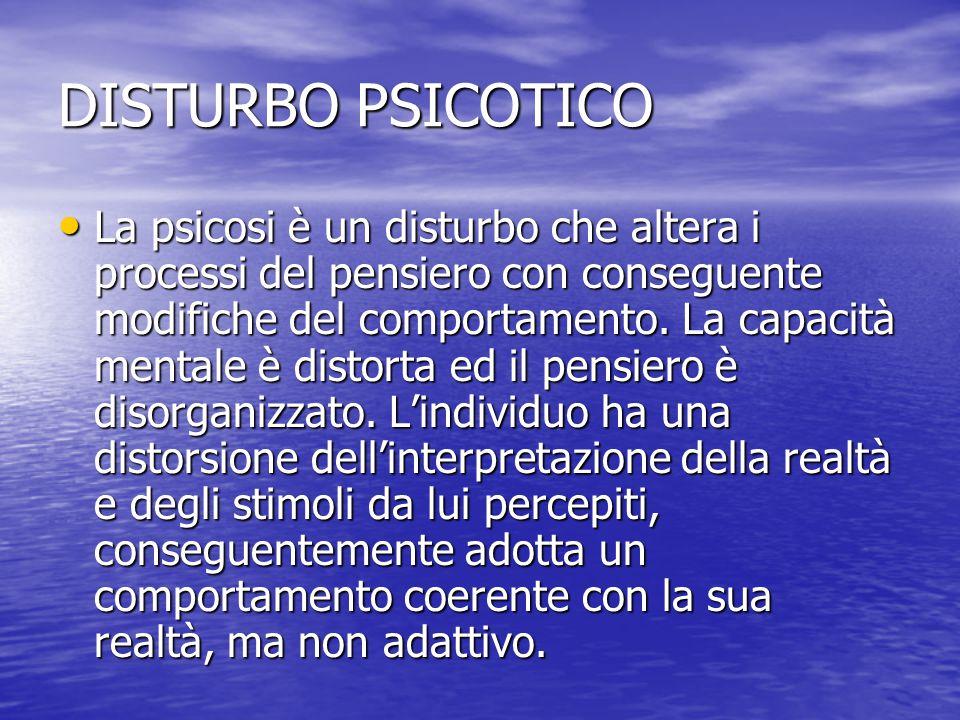 DISTURBO PSICOTICO La psicosi è un disturbo che altera i processi del pensiero con conseguente modifiche del comportamento. La capacità mentale è dist