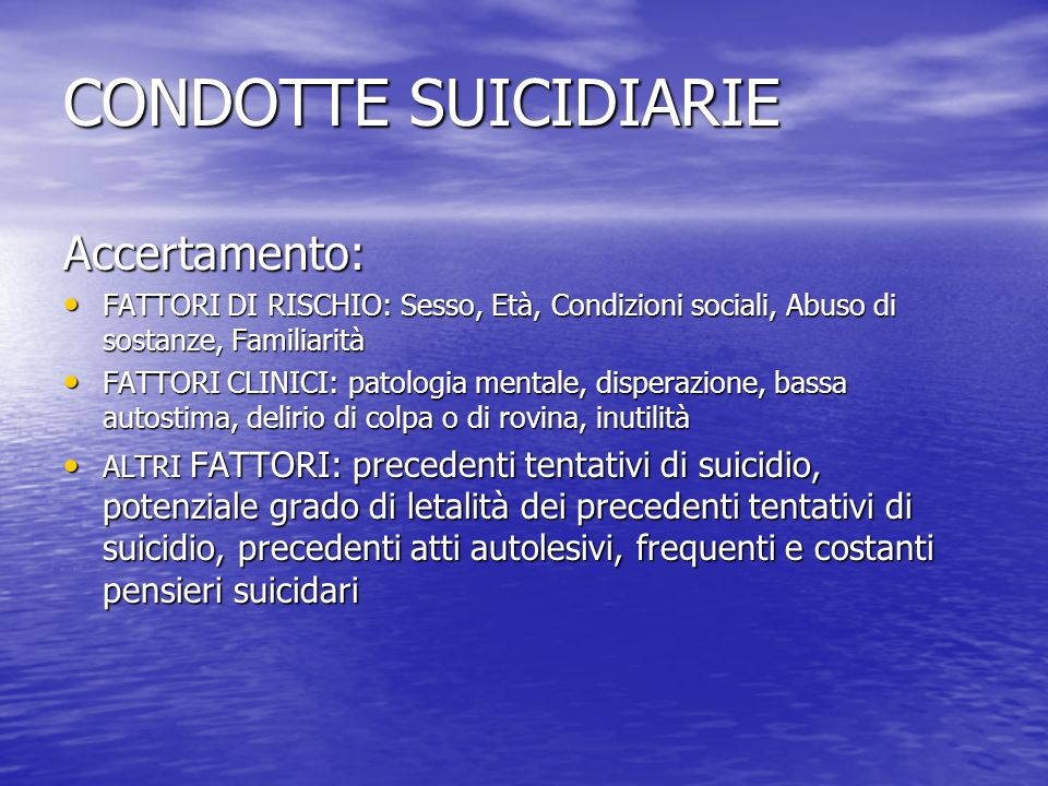 CONDOTTE SUICIDIARIE Accertamento: FATTORI DI RISCHIO: Sesso, Età, Condizioni sociali, Abuso di sostanze, Familiarità FATTORI DI RISCHIO: Sesso, Età,