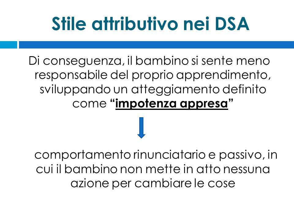 Stile attributivo nei DSA Di conseguenza, il bambino si sente meno responsabile del proprio apprendimento, sviluppando un atteggiamento definito come