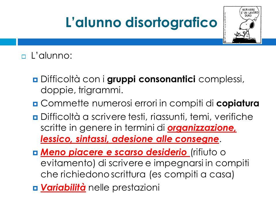 L'alunno disortografico  L'alunno:  Difficoltà con i gruppi consonantici complessi, doppie, trigrammi.  Commette numerosi errori in compiti di copi