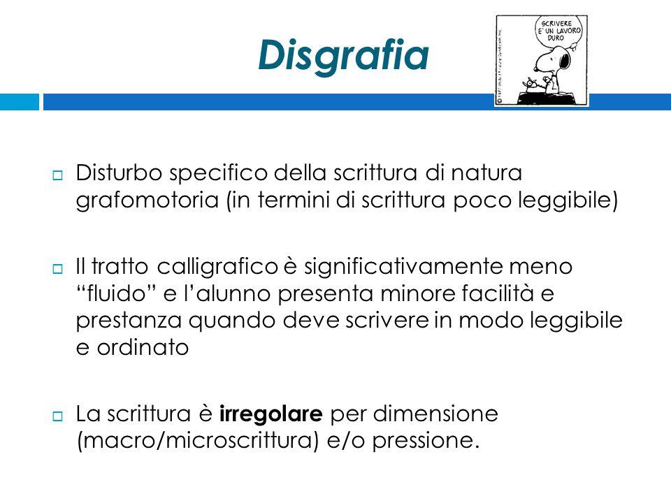 Disgrafia  Disturbo specifico della scrittura di natura grafomotoria (in termini di scrittura poco leggibile)  Il tratto calligrafico è significativ