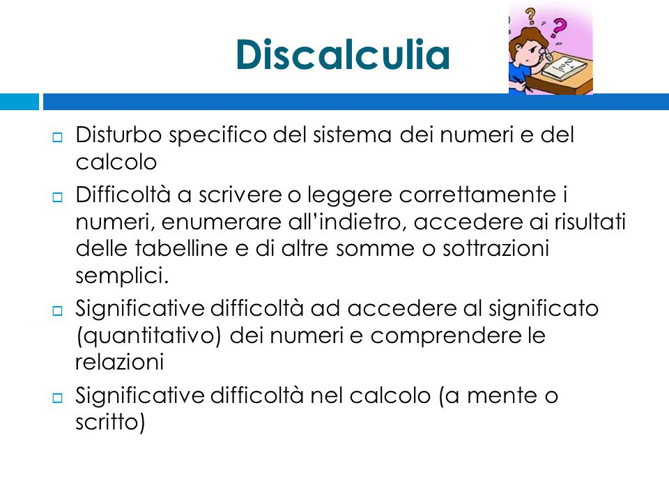 Discalculia  Disturbo specifico del sistema dei numeri e del calcolo  Difficoltà a scrivere o leggere correttamente i numeri, enumerare all'indietro, accedere ai risultati delle tabelline e di altre somme o sottrazioni semplici.