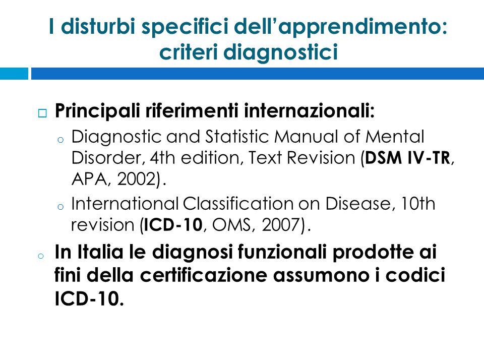I disturbi specifici dell'apprendimento: criteri diagnostici  Principali riferimenti internazionali: o Diagnostic and Statistic Manual of Mental Disorder, 4th edition, Text Revision ( DSM IV-TR, APA, 2002).