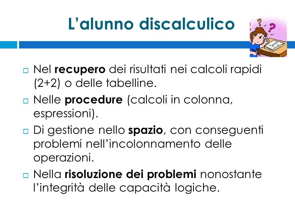 L'alunno discalculico  Nel recupero dei risultati nei calcoli rapidi (2+2) o delle tabelline.  Nelle procedure (calcoli in colonna, espressioni). 