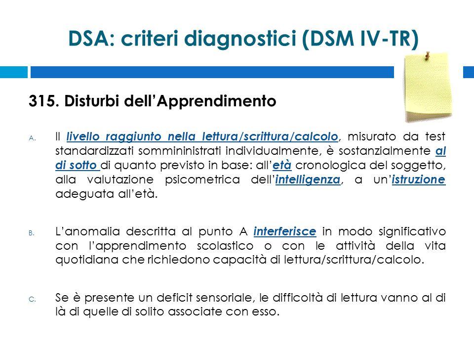 DSA: criteri diagnostici (DSM IV-TR) 315. Disturbi dell'Apprendimento A. Il livello raggiunto nella lettura/scrittura/calcolo, misurato da test standa