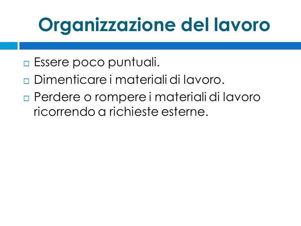 Organizzazione del lavoro  Essere poco puntuali.  Dimenticare i materiali di lavoro.  Perdere o rompere i materiali di lavoro ricorrendo a richiest
