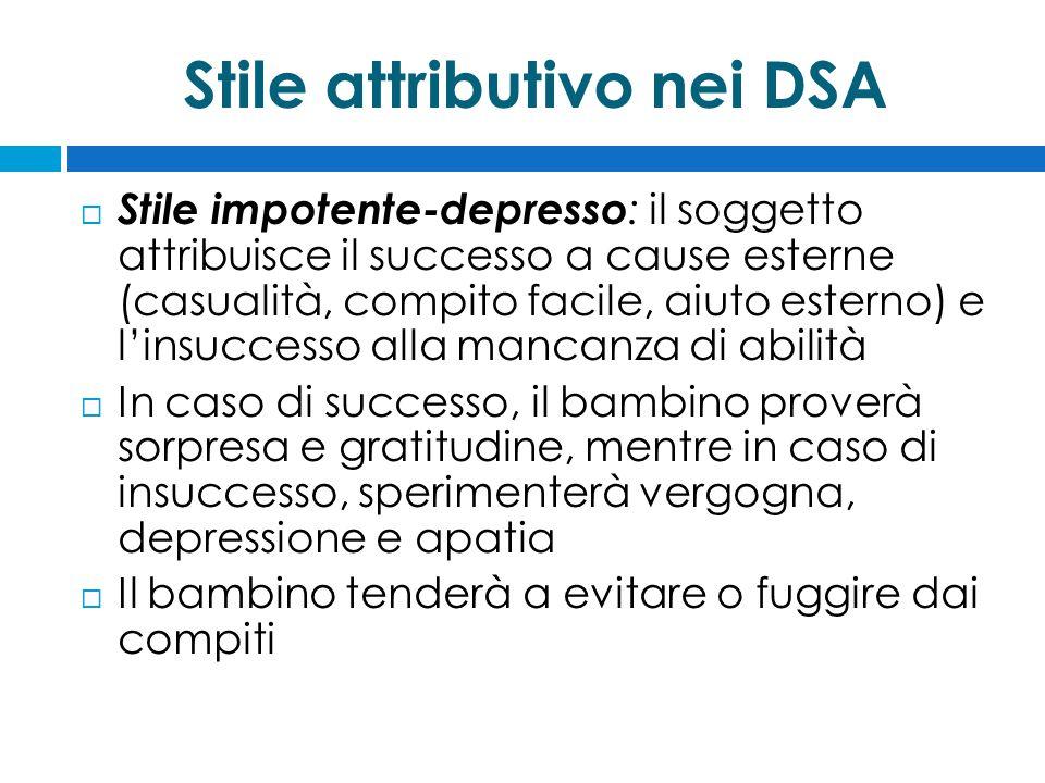 Stile attributivo nei DSA  Stile impotente-depresso : il soggetto attribuisce il successo a cause esterne (casualità, compito facile, aiuto esterno)