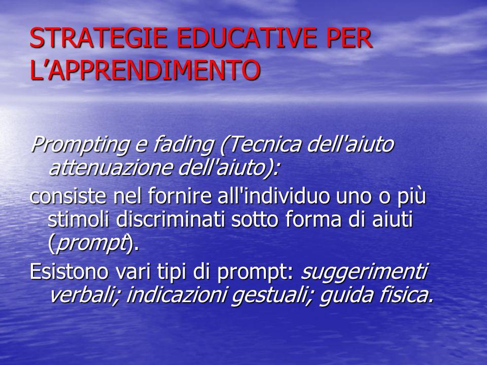 STRATEGIE EDUCATIVE PER L'APPRENDIMENTO Prompting e fading (Tecnica dell aiuto attenuazione dell aiuto): consiste nel fornire all individuo uno o più stimoli discriminati sotto forma di aiuti (prompt).