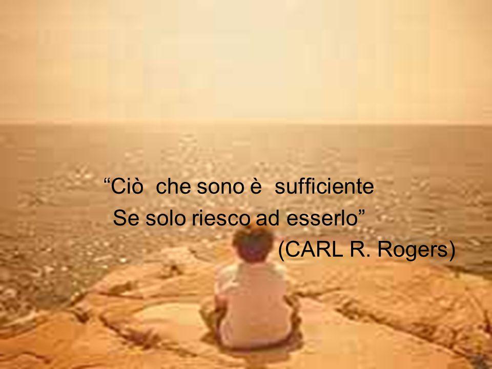 Ciò che sono è sufficiente Se solo riesco ad esserlo (CARL R. Rogers)