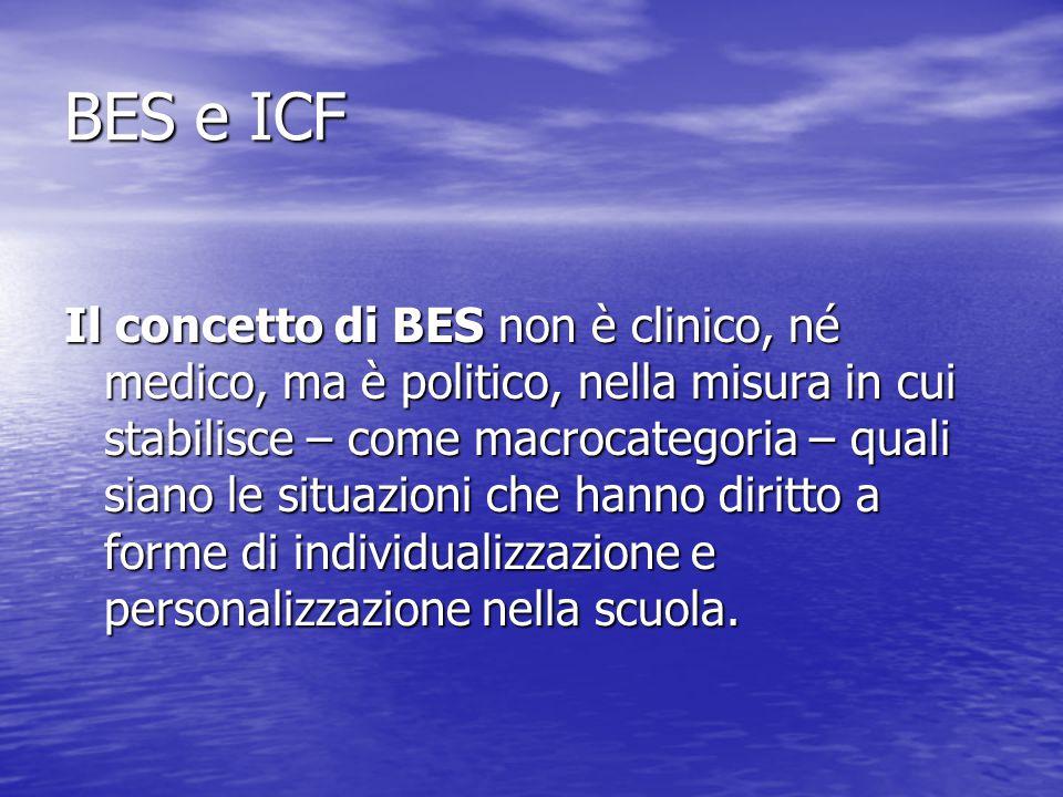 BES e ICF Il concetto di BES non è clinico, né medico, ma è politico, nella misura in cui stabilisce – come macrocategoria – quali siano le situazioni che hanno diritto a forme di individualizzazione e personalizzazione nella scuola.