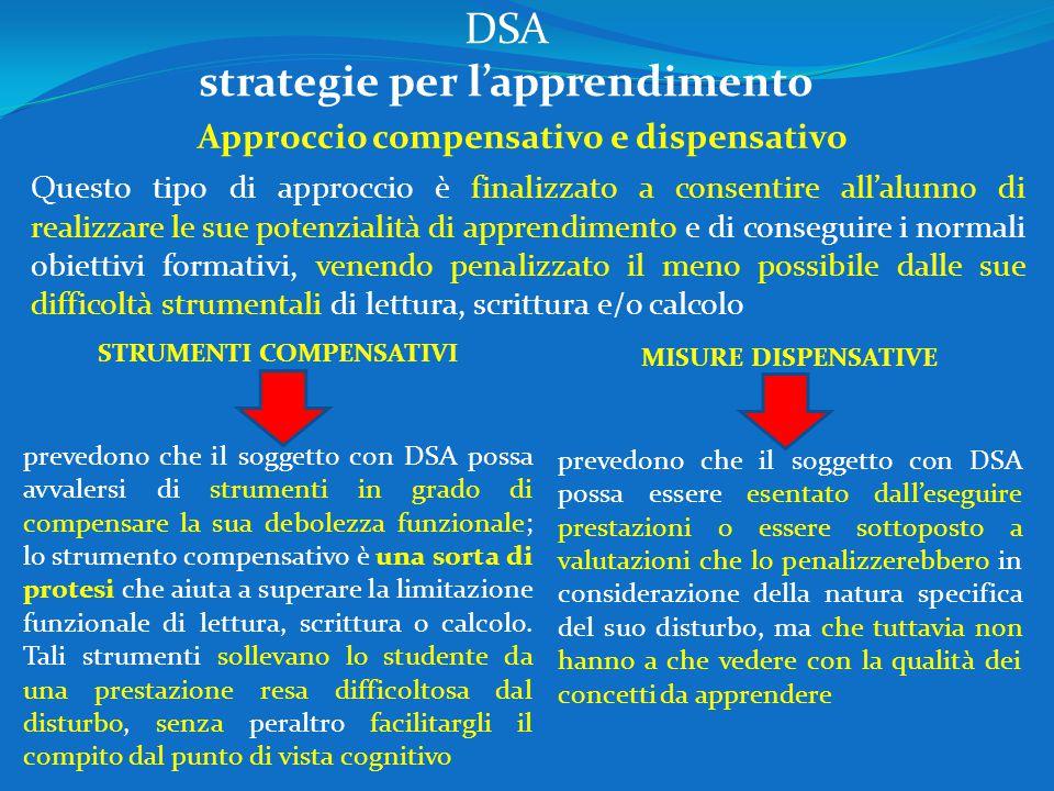 DSA strategie per l'apprendimento Approccio compensativo e dispensativo Questo tipo di approccio è finalizzato a consentire all'alunno di realizzare l