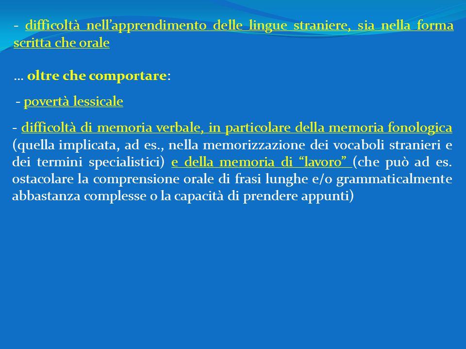 - difficoltà di memoria verbale, in particolare della memoria fonologica (quella implicata, ad es., nella memorizzazione dei vocaboli stranieri e dei termini specialistici) e della memoria di lavoro (che può ad es.