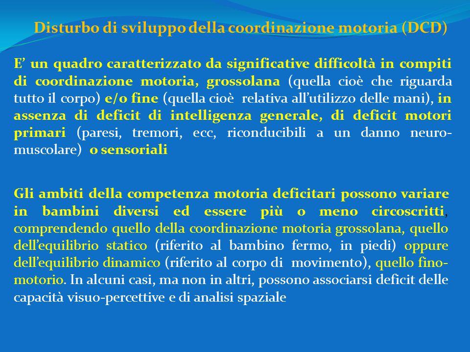 Disturbo di sviluppo della coordinazione motoria (DCD) E' un quadro caratterizzato da significative difficoltà in compiti di coordinazione motoria, gr