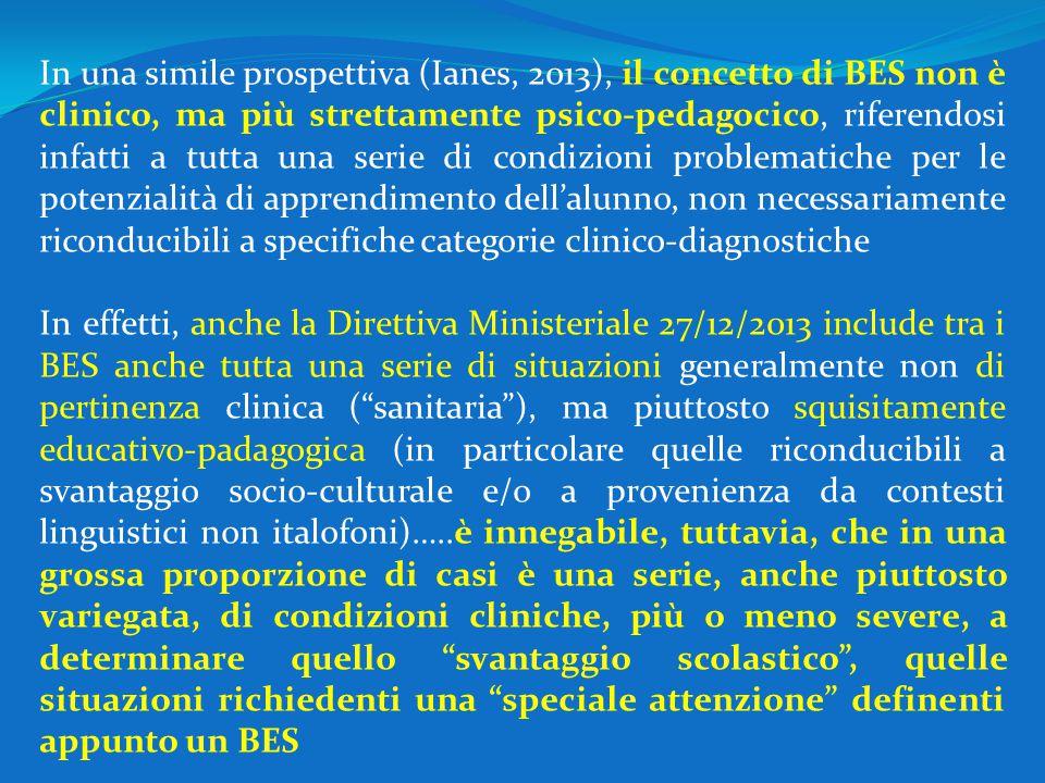 In una simile prospettiva (Ianes, 2013), il concetto di BES non è clinico, ma più strettamente psico-pedagocico, riferendosi infatti a tutta una serie di condizioni problematiche per le potenzialità di apprendimento dell'alunno, non necessariamente riconducibili a specifiche categorie clinico-diagnostiche In effetti, anche la Direttiva Ministeriale 27/12/2013 include tra i BES anche tutta una serie di situazioni generalmente non di pertinenza clinica ( sanitaria ), ma piuttosto squisitamente educativo-padagogica (in particolare quelle riconducibili a svantaggio socio-culturale e/o a provenienza da contesti linguistici non italofoni)…..è innegabile, tuttavia, che in una grossa proporzione di casi è una serie, anche piuttosto variegata, di condizioni cliniche, più o meno severe, a determinare quello svantaggio scolastico , quelle situazioni richiedenti una speciale attenzione definenti appunto un BES