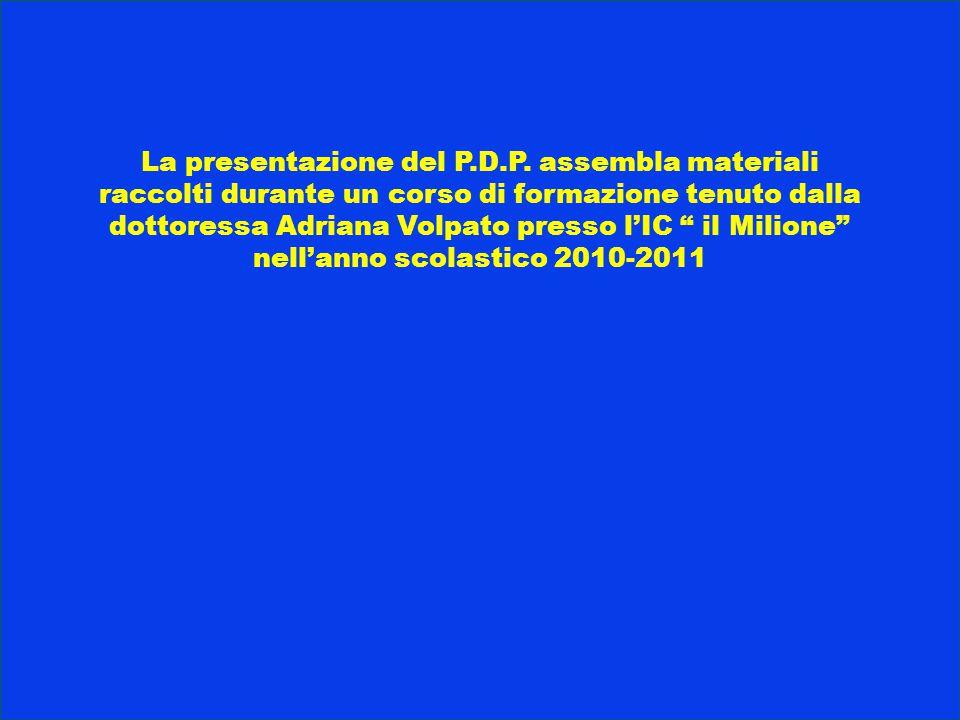 """La presentazione del P.D.P. assembla materiali raccolti durante un corso di formazione tenuto dalla dottoressa Adriana Volpato presso l'IC """" il Milion"""