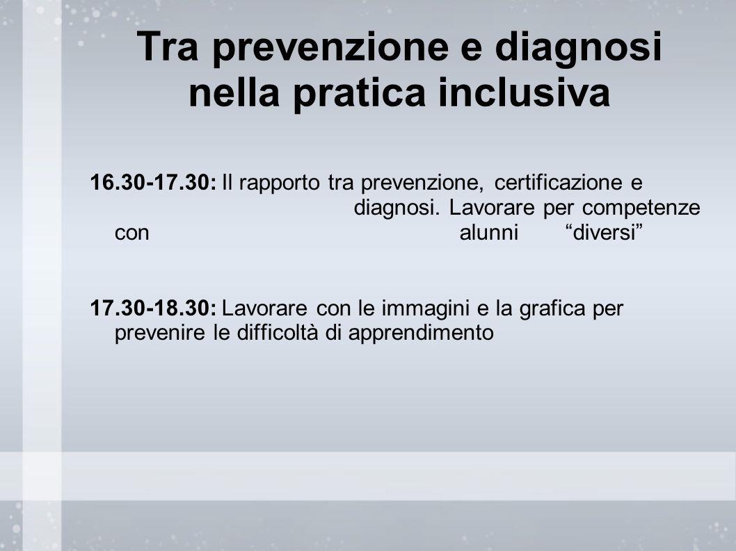 Tra prevenzione e diagnosi nella pratica inclusiva 16.30-17.30: Il rapporto tra prevenzione, certificazione e diagnosi. Lavorare per competenze con al