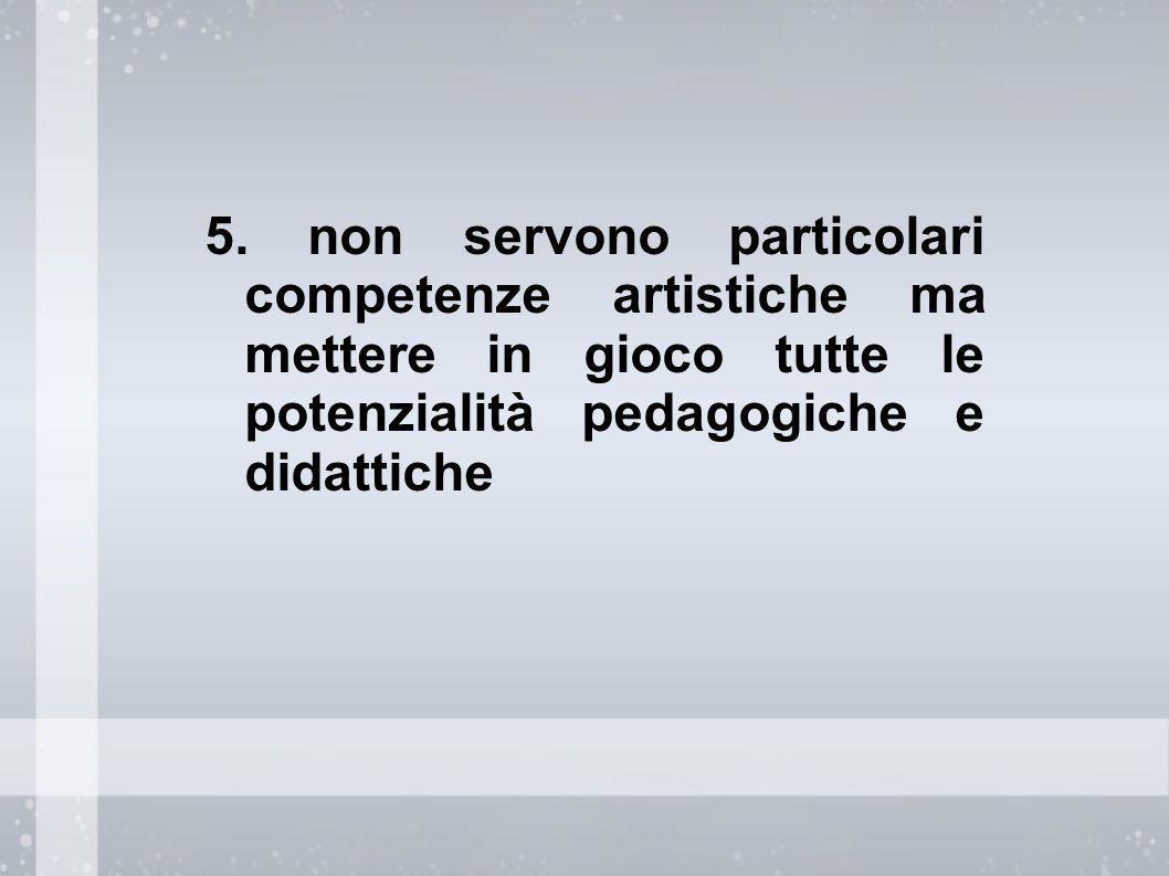 5. non servono particolari competenze artistiche ma mettere in gioco tutte le potenzialità pedagogiche e didattiche