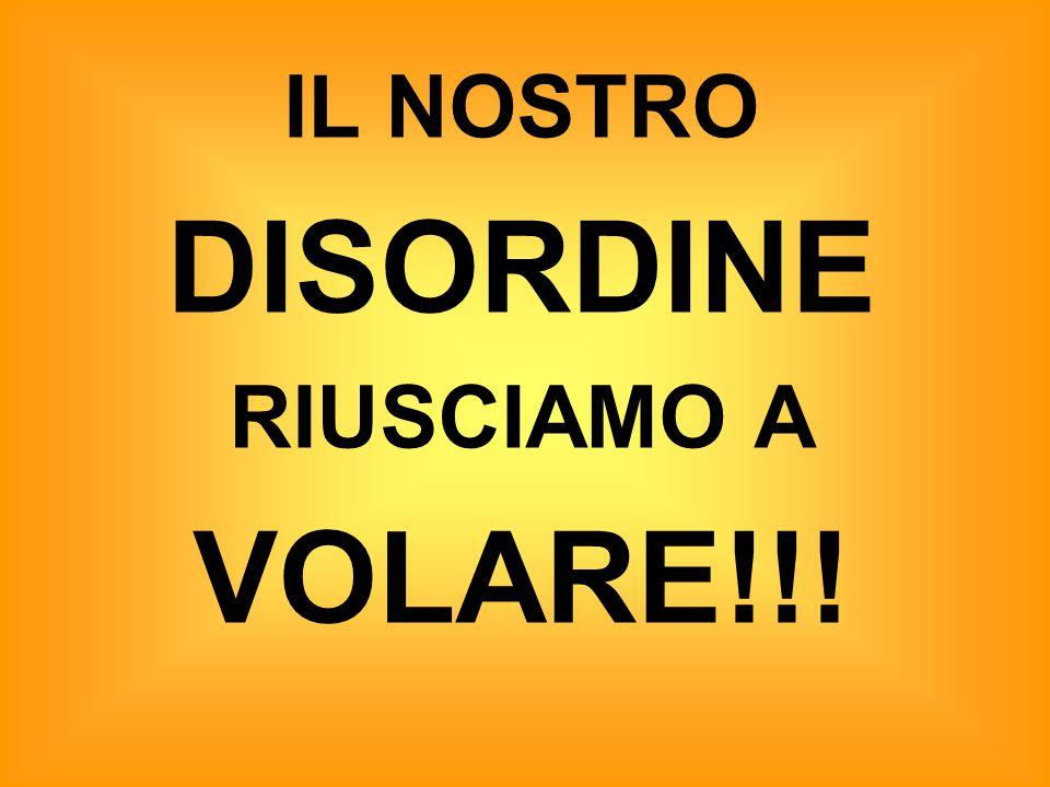 IL NOSTRO DISORDINE RIUSCIAMO A VOLARE!!!