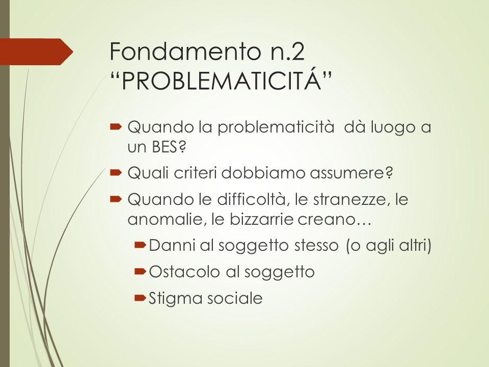 """Fondamento n.2 """"PROBLEMATICITÁ""""  Quando la problematicità dà luogo a un BES?  Quali criteri dobbiamo assumere?  Quando le difficoltà, le stranezze,"""