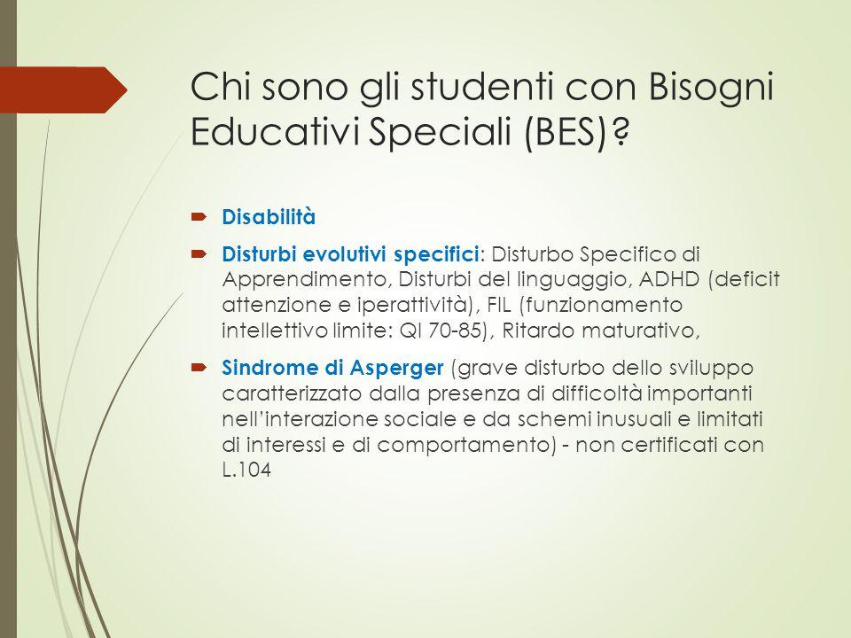 Chi sono gli studenti con Bisogni Educativi Speciali (BES)?  Disabilità  Disturbi evolutivi specifici : Disturbo Specifico di Apprendimento, Disturb