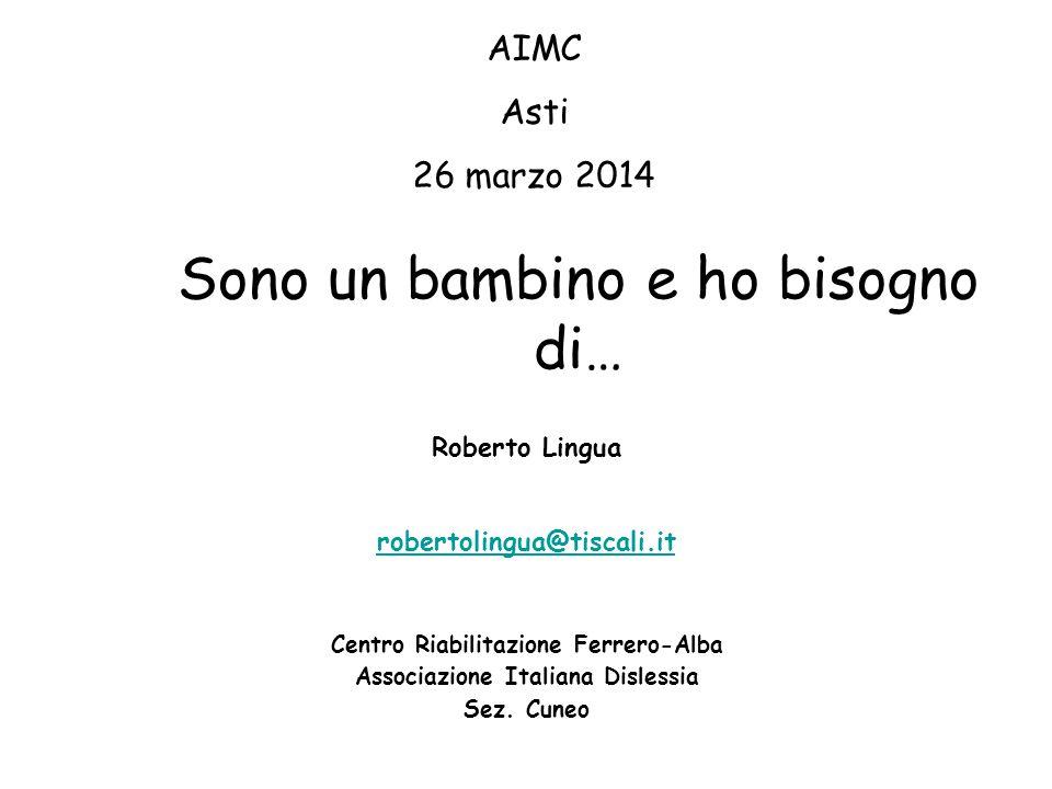 Sono un bambino e ho bisogno di… Roberto Lingua robertolingua@tiscali.it Centro Riabilitazione Ferrero-Alba Associazione Italiana Dislessia Sez. Cuneo