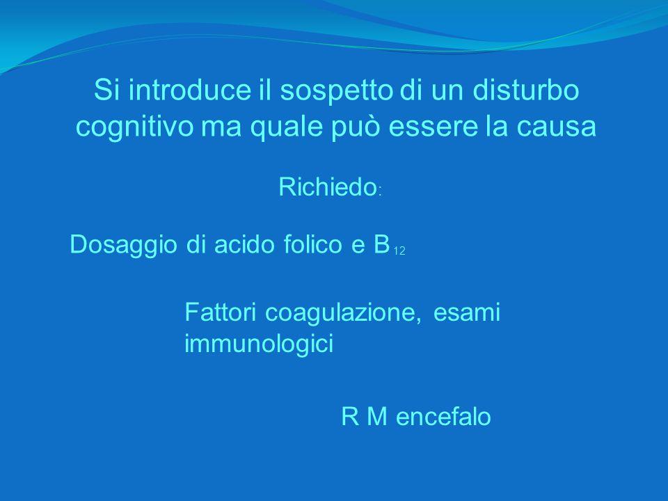 Si introduce il sospetto di un disturbo cognitivo ma quale può essere la causa Richiedo : Dosaggio di acido folico e B 12 Fattori coagulazione, esami immunologici R M encefalo