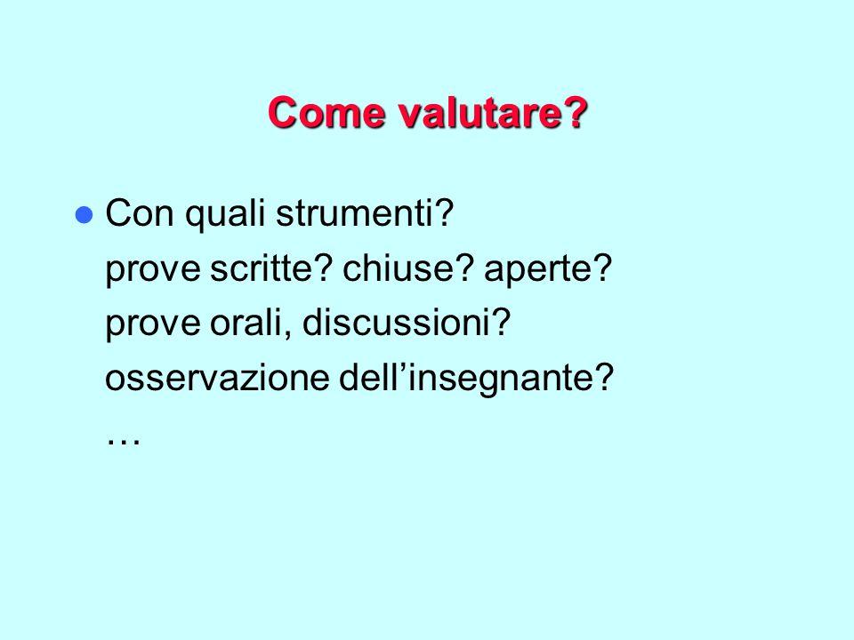 Come valutare? Con quali strumenti? prove scritte? chiuse? aperte? prove orali, discussioni? osservazione dell'insegnante? …