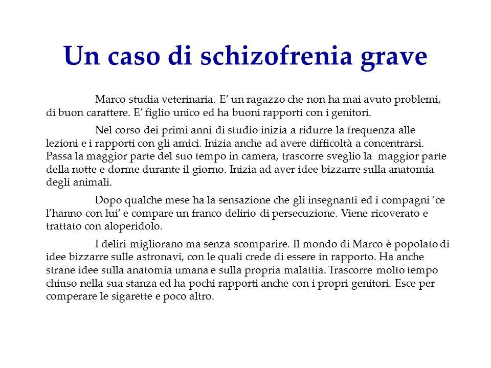 Un caso di schizofrenia grave Marco studia veterinaria. E' un ragazzo che non ha mai avuto problemi, di buon carattere. E' figlio unico ed ha buoni ra