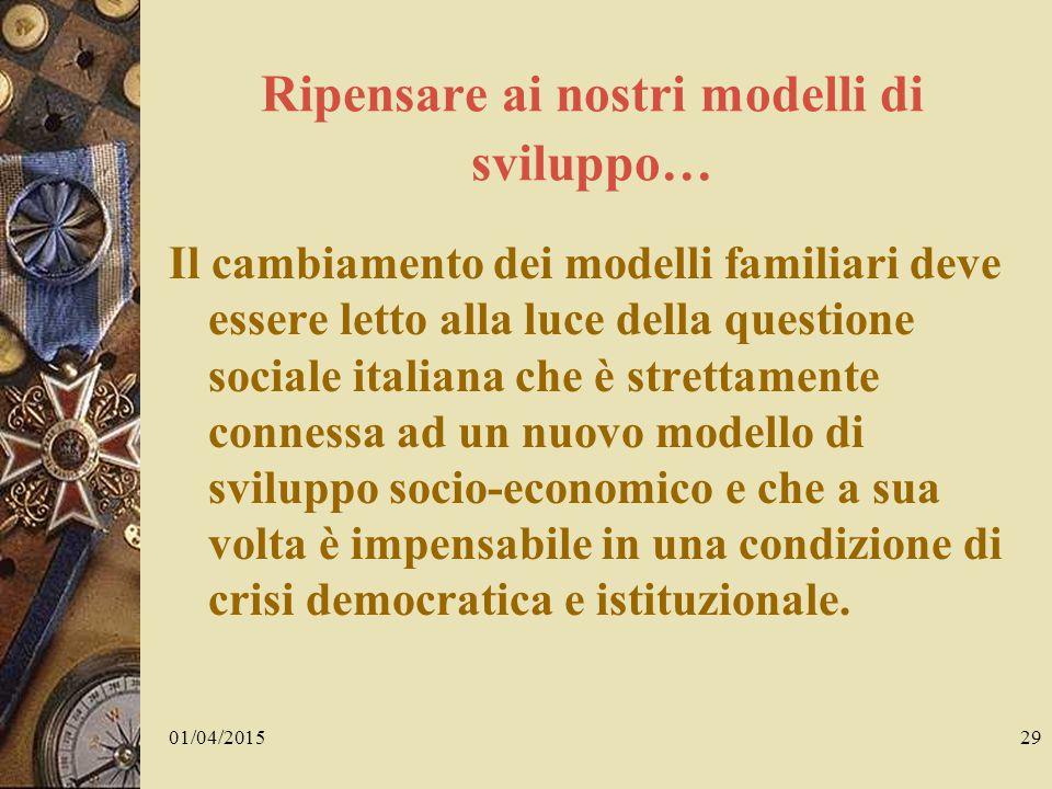 01/04/201529 Ripensare ai nostri modelli di sviluppo… Il cambiamento dei modelli familiari deve essere letto alla luce della questione sociale italiana che è strettamente connessa ad un nuovo modello di sviluppo socio-economico e che a sua volta è impensabile in una condizione di crisi democratica e istituzionale.