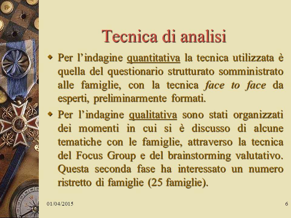 01/04/20156 Tecnica di analisi  Per l'indagine quantitativa la tecnica utilizzata è quella del questionario strutturato somministrato alle famiglie, con la tecnica face to face da esperti, preliminarmente formati.