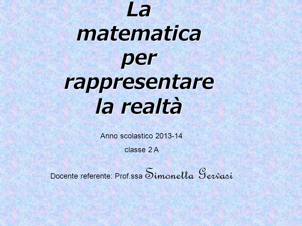 La matematica per rappresentare la realtà Anno scolastico 2013-14 classe 2 A Docente referente: Prof.ssa Simonetta Gervasi