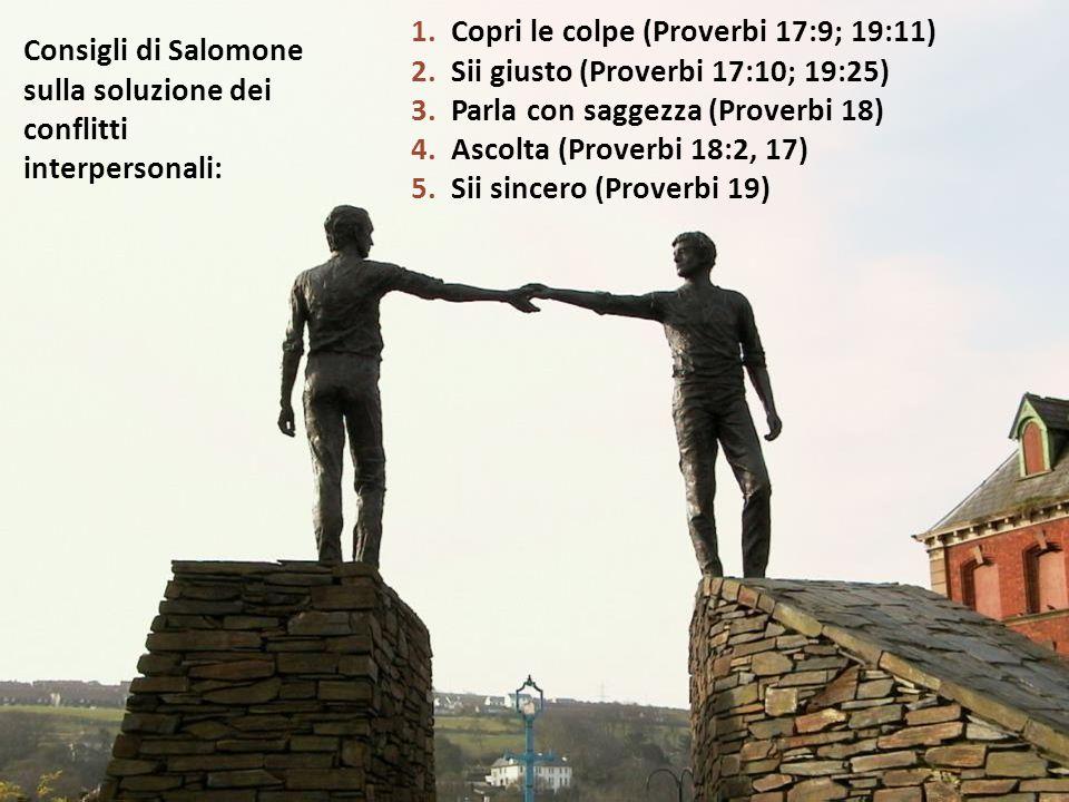 Consigli di Salomone sulla soluzione dei conflitti interpersonali: 1.Copri le colpe (Proverbi 17:9; 19:11) 2.Sii giusto (Proverbi 17:10; 19:25) 3.Parla con saggezza (Proverbi 18) 4.Ascolta (Proverbi 18:2, 17) 5.Sii sincero (Proverbi 19)