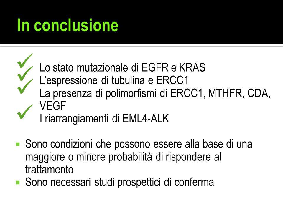Lo stato mutazionale di EGFR e KRAS L'espressione di tubulina e ERCC1 La presenza di polimorfismi di ERCC1, MTHFR, CDA, VEGF I riarrangiamenti di EML4-ALK  Sono condizioni che possono essere alla base di una maggiore o minore probabilità di rispondere al trattamento  Sono necessari studi prospettici di conferma