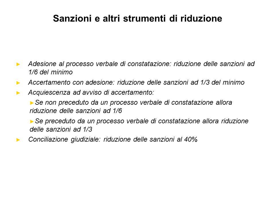 Sanzioni e altri strumenti di riduzione ► Adesione al processo verbale di constatazione: riduzione delle sanzioni ad 1/6 del minimo ► Accertamento con