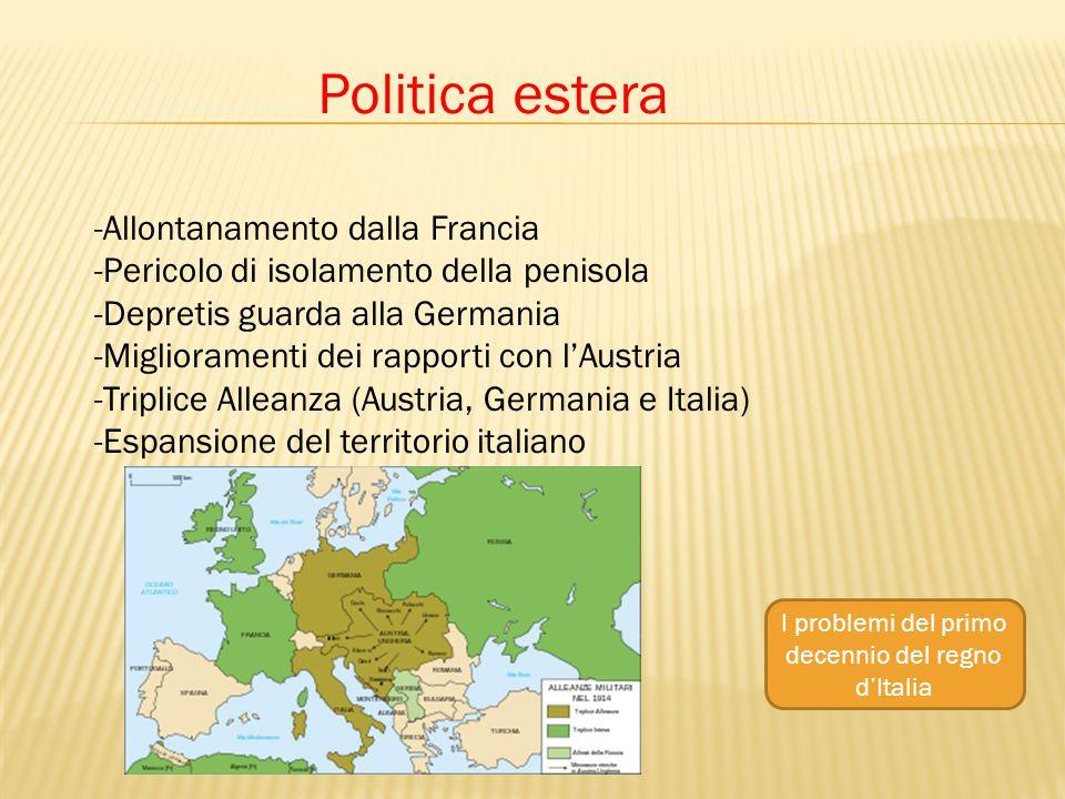 Politica estera -Allontanamento dalla Francia -Pericolo di isolamento della penisola -Depretis guarda alla Germania -Miglioramenti dei rapporti con l'Austria -Triplice Alleanza (Austria, Germania e Italia) -Espansione del territorio italiano I problemi del primo decennio del regno d'Italia