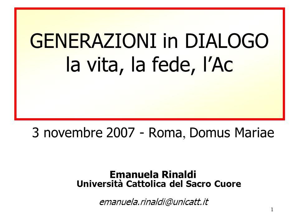 1 GENERAZIONI in DIALOGO la vita, la fede, l'Ac 3 novembre 2007 - Roma, Domus Mariae Emanuela Rinaldi Università Cattolica del Sacro Cuore emanuela.rinaldi@unicatt.it