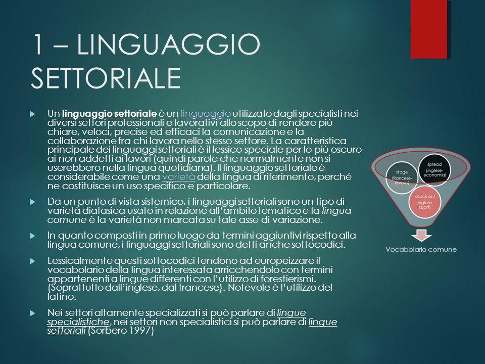 1 – LINGUAGGIO SETTORIALE  Un linguaggio settoriale è un linguaggio utilizzato dagli specialisti nei diversi settori professionali e lavorativi allo