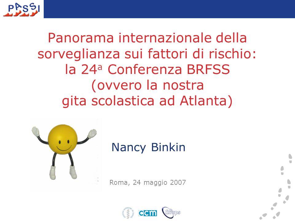 Panorama internazionale della sorveglianza sui fattori di rischio: la 24 a Conferenza BRFSS (ovvero la nostra gita scolastica ad Atlanta) Roma, 24 maggio 2007 Nancy Binkin