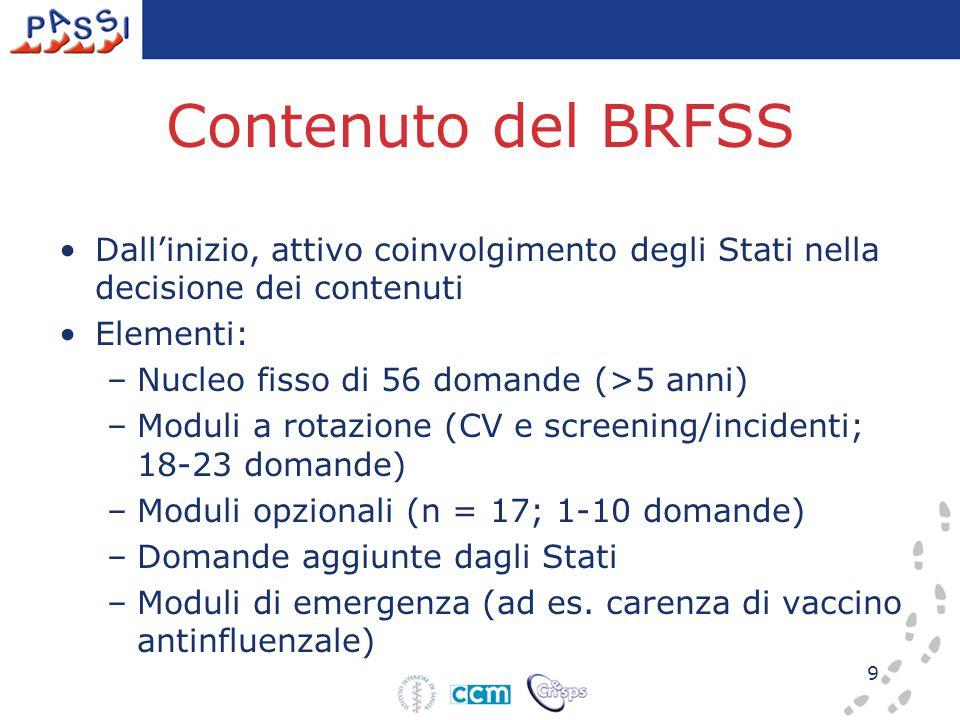 9 Contenuto del BRFSS Dall'inizio, attivo coinvolgimento degli Stati nella decisione dei contenuti Elementi: –Nucleo fisso di 56 domande (>5 anni) –Mo