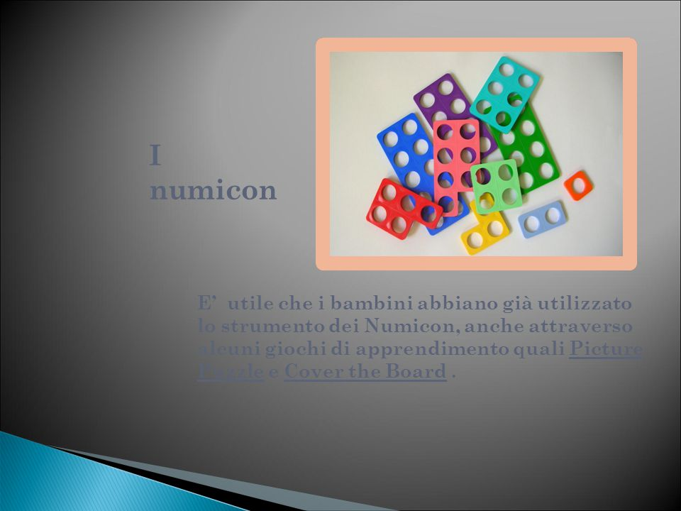I numicon E' utile che i bambini abbiano già utilizzato lo strumento dei Numicon, anche attraverso alcuni giochi di apprendimento quali Picture Puzzle