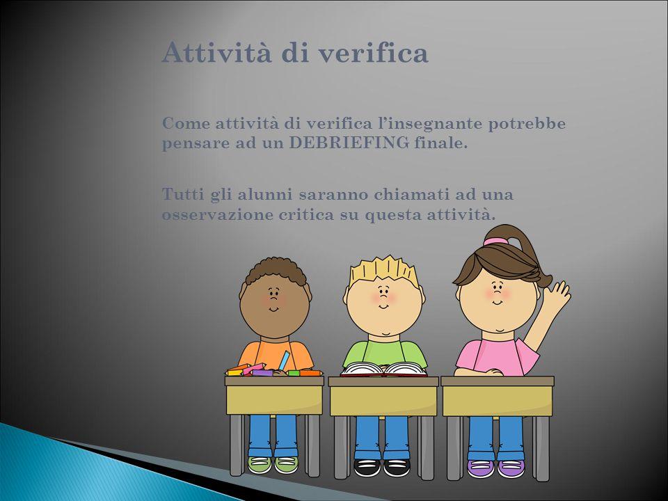 Attività di verifica Come attività di verifica l'insegnante potrebbe pensare ad un DEBRIEFING finale. Tutti gli alunni saranno chiamati ad una osserva