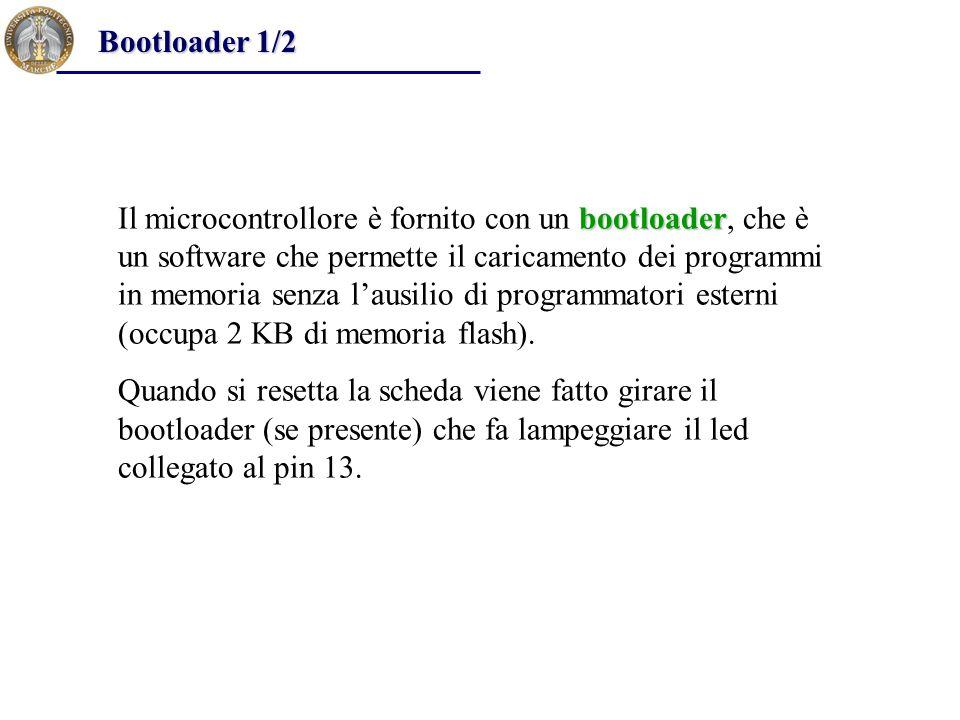 bootloader Il microcontrollore è fornito con un bootloader, che è un software che permette il caricamento dei programmi in memoria senza l'ausilio di