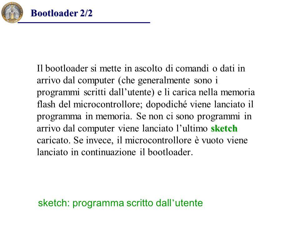 sketch Il bootloader si mette in ascolto di comandi o dati in arrivo dal computer (che generalmente sono i programmi scritti dall'utente) e li carica